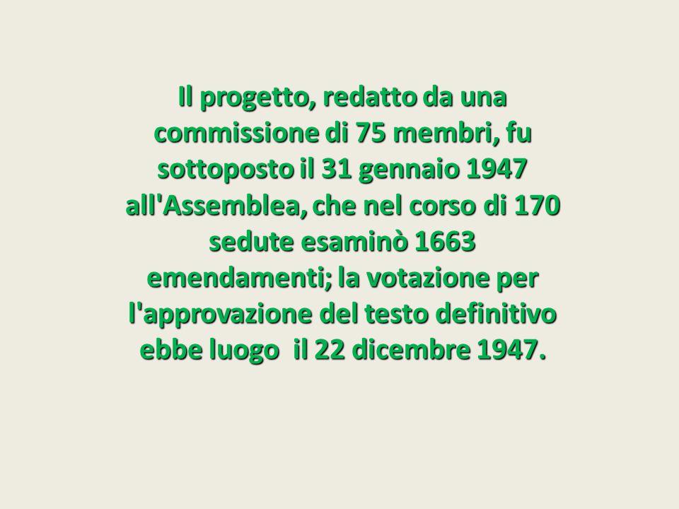 Il progetto, redatto da una commissione di 75 membri, fu sottoposto il 31 gennaio 1947 all Assemblea, che nel corso di 170 sedute esaminò 1663 emendamenti; la votazione per l approvazione del testo definitivo ebbe luogo il 22 dicembre 1947.