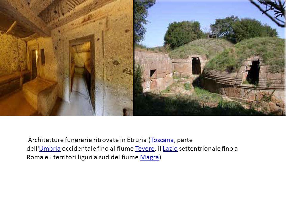 Architetture funerarie ritrovate in Etruria (Toscana, parte dell Umbria occidentale fino al fiume Tevere, il Lazio settentrionale fino a Roma e i territori liguri a sud del fiume Magra)