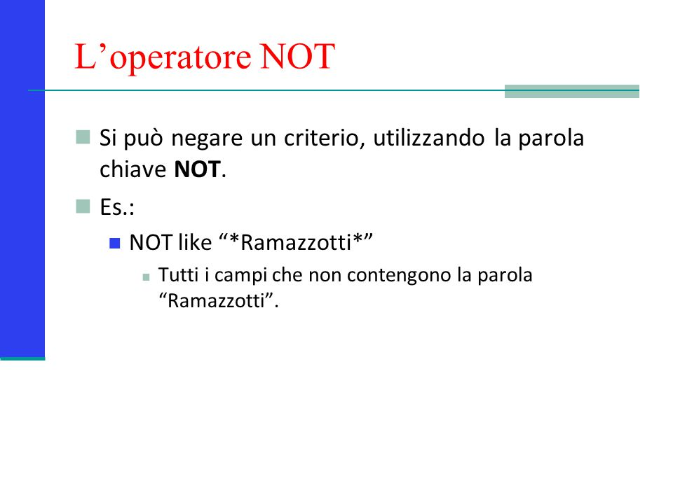 L'operatore NOT Si può negare un criterio, utilizzando la parola chiave NOT. Es.: NOT like *Ramazzotti*