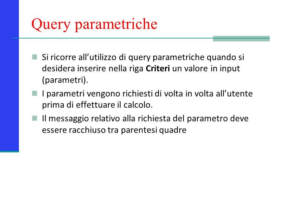 Query parametriche Si ricorre all'utilizzo di query parametriche quando si desidera inserire nella riga Criteri un valore in input (parametri).