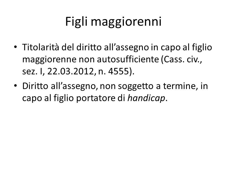 Figli maggiorenni Titolarità del diritto all'assegno in capo al figlio maggiorenne non autosufficiente (Cass. civ., sez. I, 22.03.2012, n. 4555).