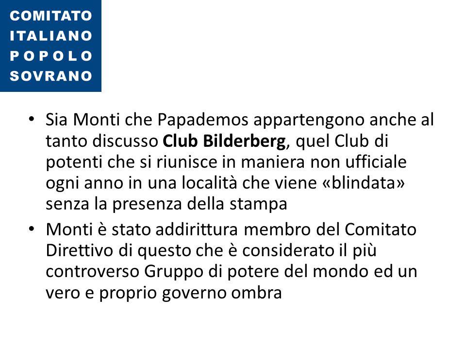 Sia Monti che Papademos appartengono anche al tanto discusso Club Bilderberg, quel Club di potenti che si riunisce in maniera non ufficiale ogni anno in una località che viene «blindata» senza la presenza della stampa