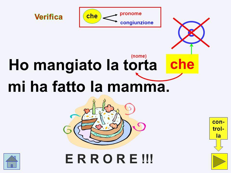 Ho mangiato la torta mi ha fatto la mamma. c che E R R O R E !!!