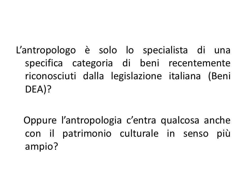 L'antropologo è solo lo specialista di una specifica categoria di beni recentemente riconosciuti dalla legislazione italiana (Beni DEA)
