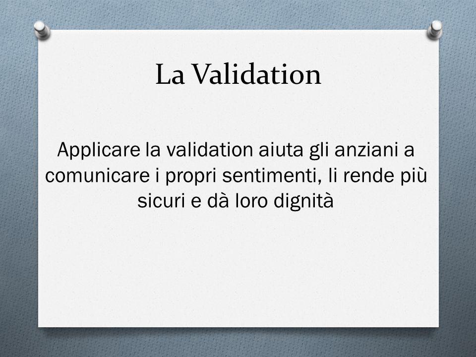 La Validation Applicare la validation aiuta gli anziani a comunicare i propri sentimenti, li rende più sicuri e dà loro dignità.