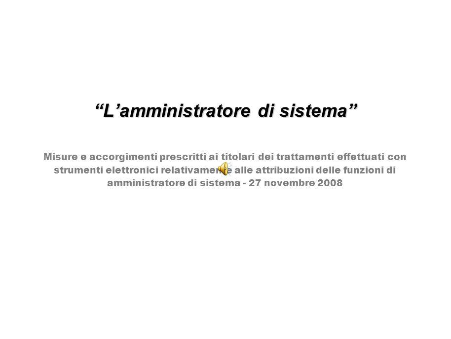 L'amministratore di sistema Misure e accorgimenti prescritti ai titolari dei trattamenti effettuati con strumenti elettronici relativamente alle attribuzioni delle funzioni di amministratore di sistema - 27 novembre 2008
