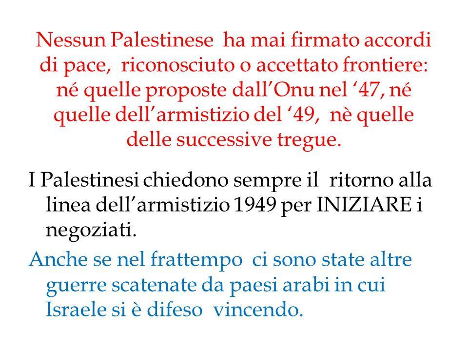 Nessun Palestinese ha mai firmato accordi di pace, riconosciuto o accettato frontiere: né quelle proposte dall'Onu nel '47, né quelle dell'armistizio del '49, nè quelle delle successive tregue.