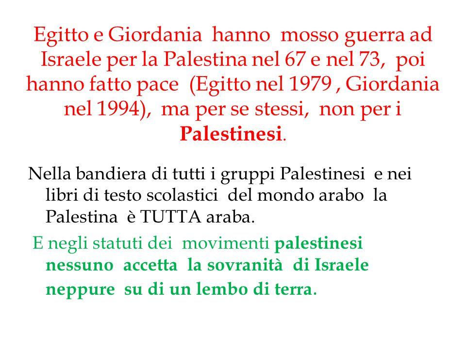 Egitto e Giordania hanno mosso guerra ad Israele per la Palestina nel 67 e nel 73, poi hanno fatto pace (Egitto nel 1979 , Giordania nel 1994), ma per se stessi, non per i Palestinesi.