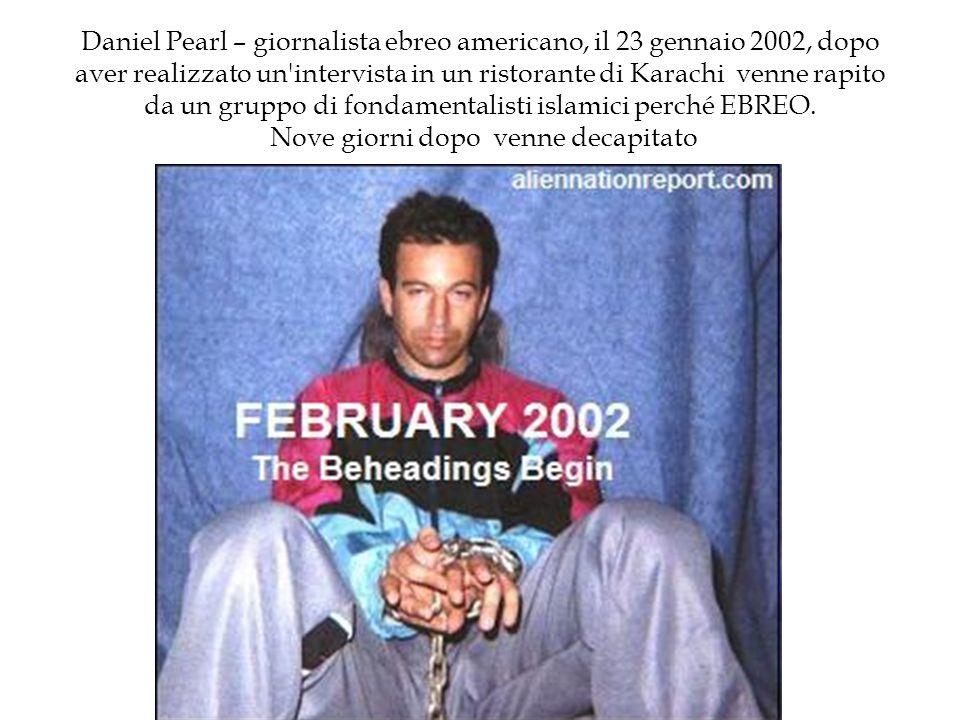 Daniel Pearl – giornalista ebreo americano, il 23 gennaio 2002, dopo aver realizzato un intervista in un ristorante di Karachi venne rapito da un gruppo di fondamentalisti islamici perché EBREO.