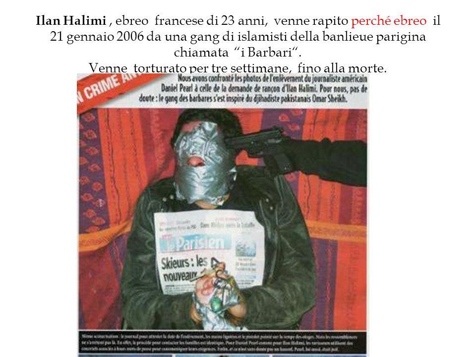Ilan Halimi , ebreo francese di 23 anni, venne rapito perché ebreo il 21 gennaio 2006 da una gang di islamisti della banlieue parigina chiamata i Barbari .