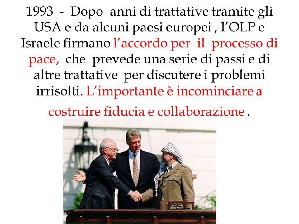1993 - Dopo anni di trattative tramite gli USA e da alcuni paesi europei , l'OLP e Israele firmano l'accordo per il processo di pace, che prevede una serie di passi e di altre trattative per discutere i problemi irrisolti.
