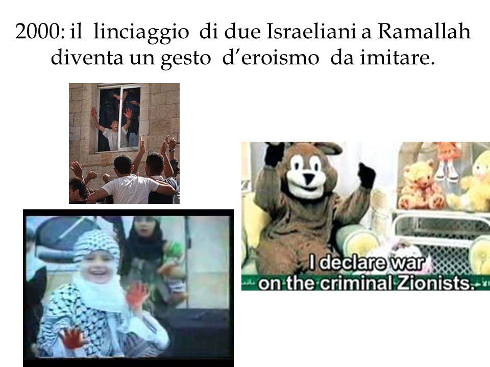 2000: il linciaggio di due Israeliani a Ramallah diventa un gesto d'eroismo da imitare.