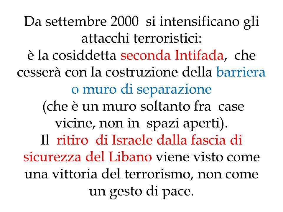 Da settembre 2000 si intensificano gli attacchi terroristici: è la cosiddetta seconda Intifada, che cesserà con la costruzione della barriera o muro di separazione (che è un muro soltanto fra case vicine, non in spazi aperti).