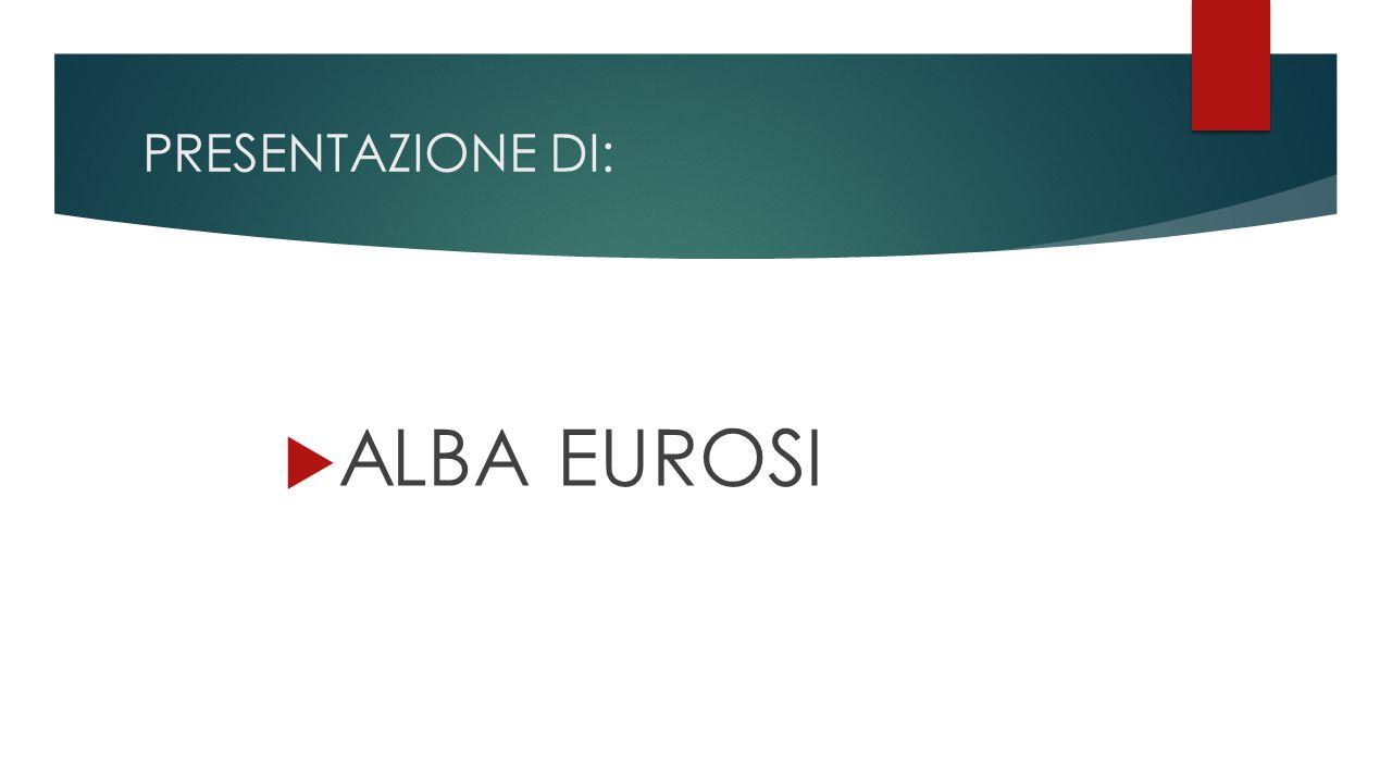PRESENTAZIONE DI: ALBA EUROSI