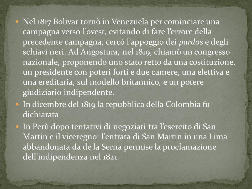 Nel 1817 Bolivar tornò in Venezuela per cominciare una campagna verso l'ovest, evitando di fare l'errore della precedente campagna, cercò l'appoggio dei pardos e degli schiavi neri. Ad Angostura, nel 1819, chiamò un congresso nazionale, proponendo uno stato retto da una costituzione, un presidente con poteri forti e due camere, una elettiva e una ereditaria, sul modello britannico, e un potere giudiziario indipendente.