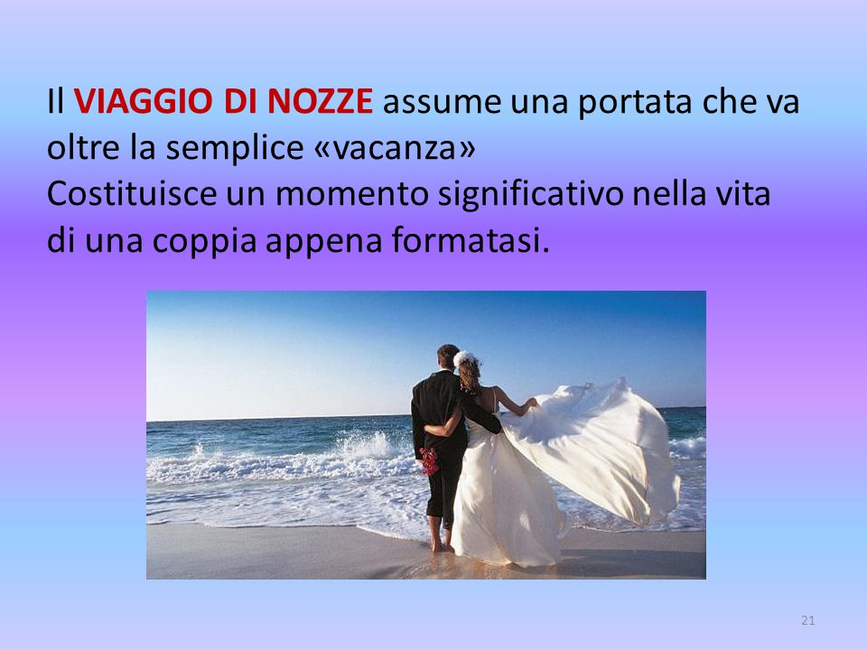 Il VIAGGIO DI NOZZE assume una portata che va oltre la semplice «vacanza» Costituisce un momento significativo nella vita di una coppia appena formatasi.