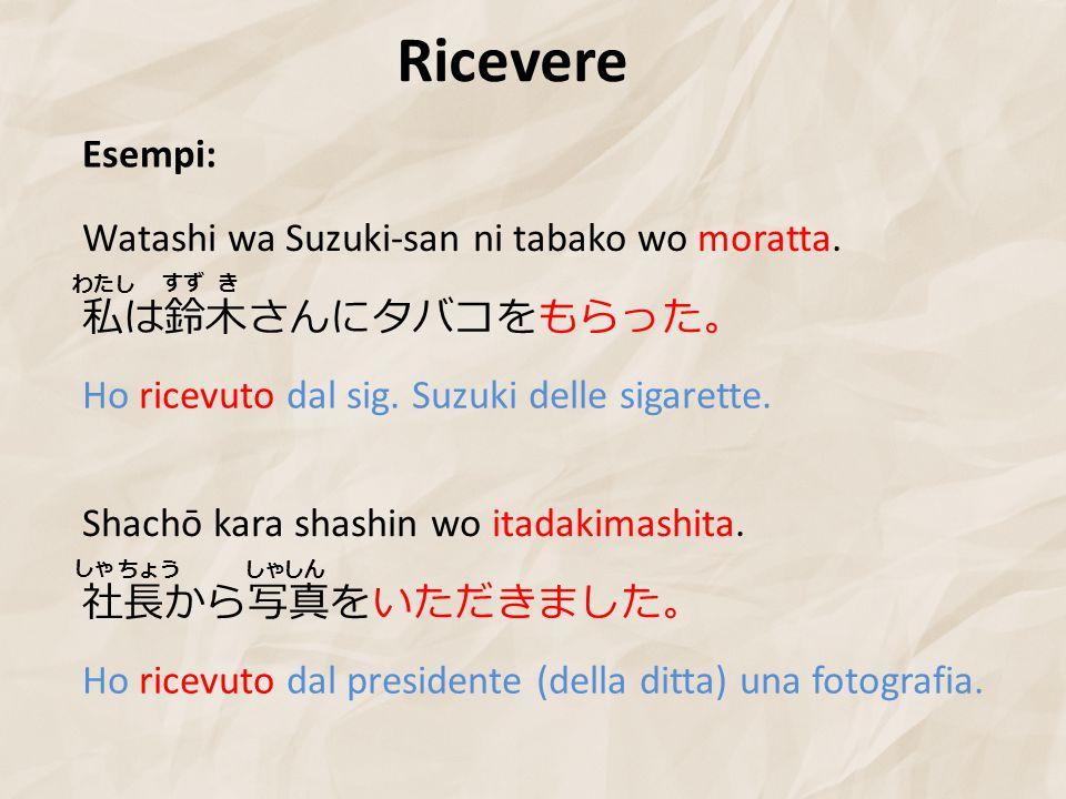 Ricevere Esempi: Watashi wa Suzuki-san ni tabako wo moratta.