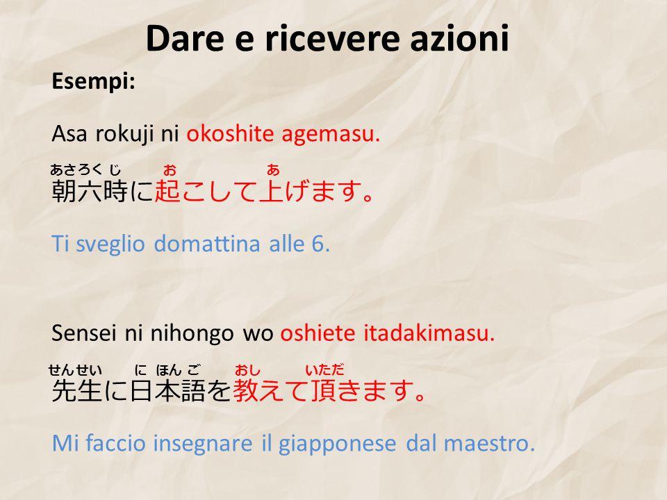 Dare e ricevere azioni Esempi: Asa rokuji ni okoshite agemasu.