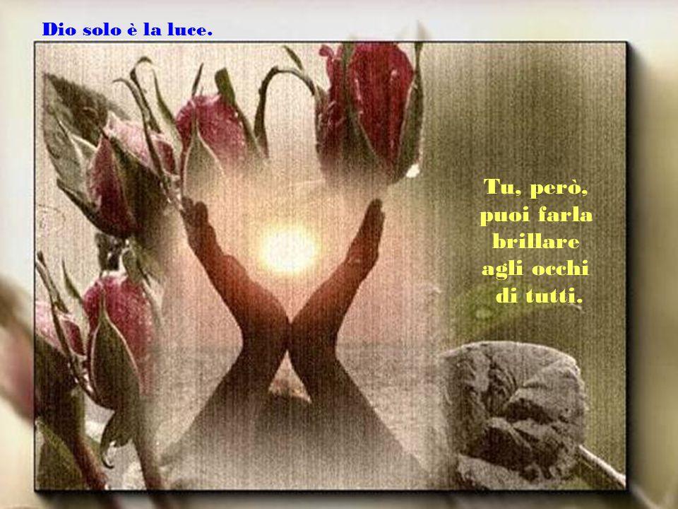 Dio solo è la luce. Tu, però, puoi farla brillare agli occhi di tutti.