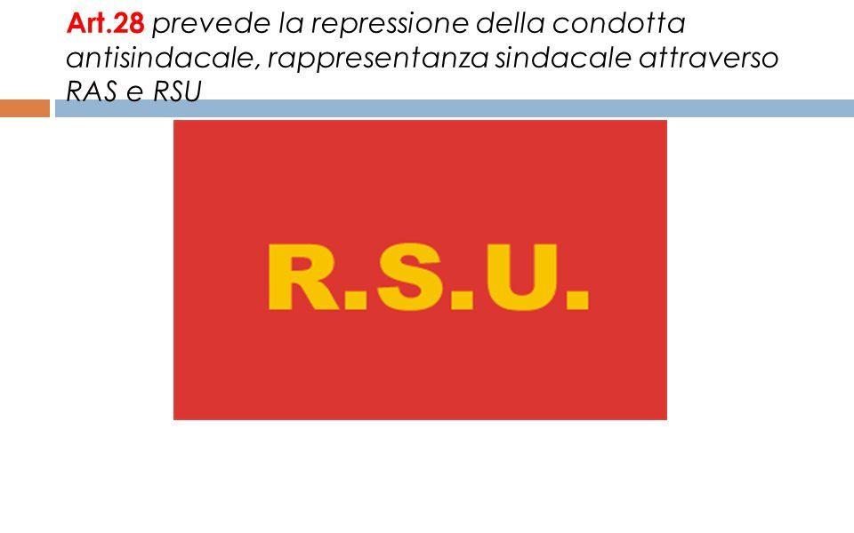 Art.28 prevede la repressione della condotta antisindacale, rappresentanza sindacale attraverso RAS e RSU