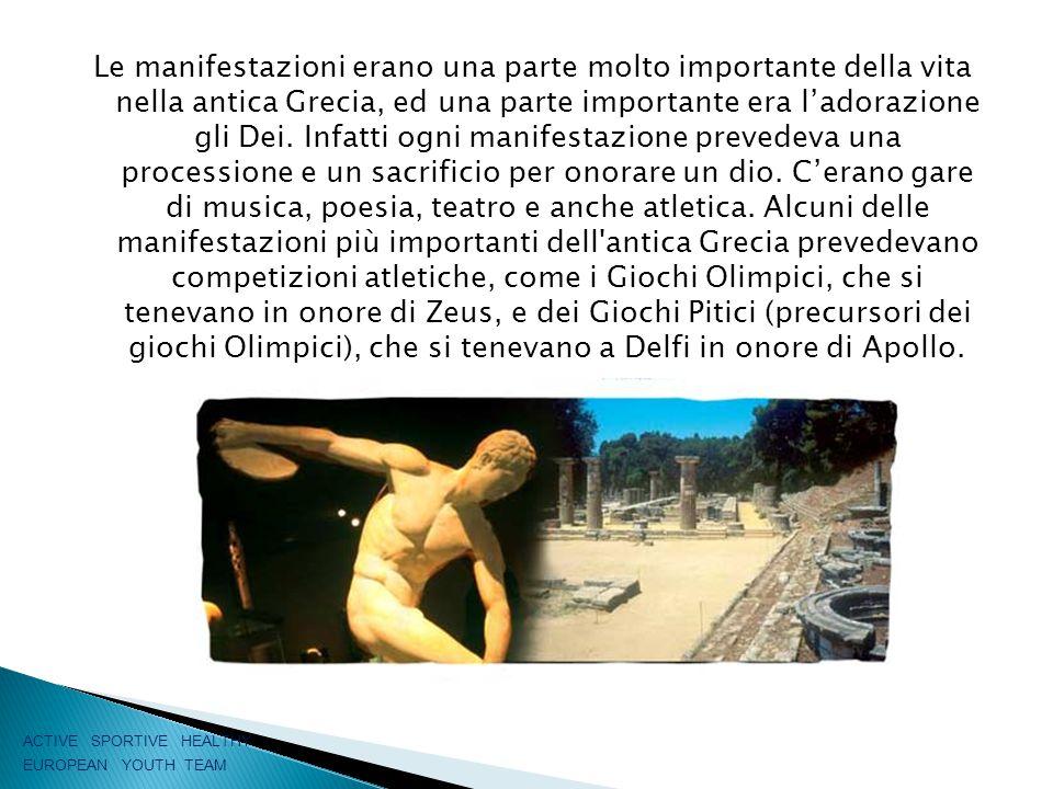 Le manifestazioni erano una parte molto importante della vita nella antica Grecia, ed una parte importante era l'adorazione gli Dei. Infatti ogni manifestazione prevedeva una processione e un sacrificio per onorare un dio. C'erano gare di musica, poesia, teatro e anche atletica. Alcuni delle manifestazioni più importanti dell antica Grecia prevedevano competizioni atletiche, come i Giochi Olimpici, che si tenevano in onore di Zeus, e dei Giochi Pitici (precursori dei giochi Olimpici), che si tenevano a Delfi in onore di Apollo.