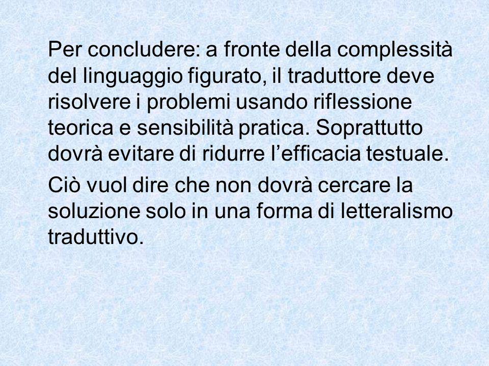 Per concludere: a fronte della complessità del linguaggio figurato, il traduttore deve risolvere i problemi usando riflessione teorica e sensibilità pratica. Soprattutto dovrà evitare di ridurre l'efficacia testuale.