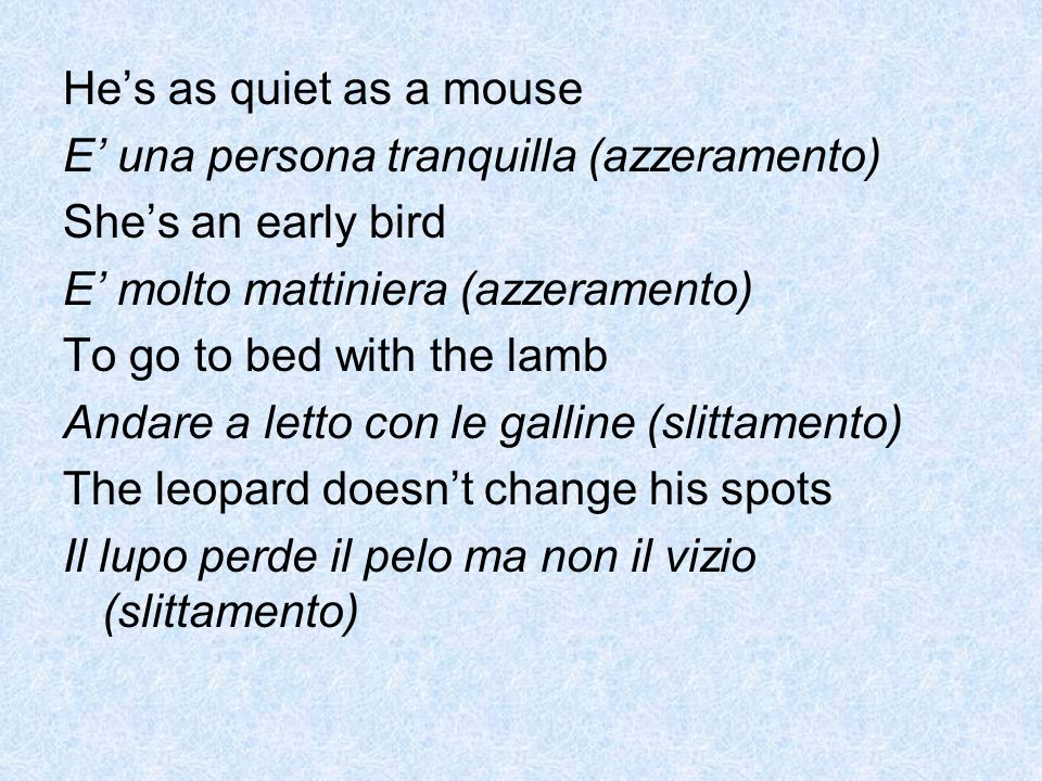 He's as quiet as a mouse E' una persona tranquilla (azzeramento) She's an early bird. E' molto mattiniera (azzeramento)