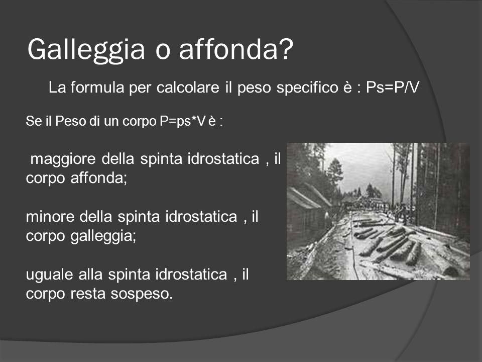 Galleggia o affonda La formula per calcolare il peso specifico è : Ps=P/V. Se il Peso di un corpo P=ps*V è :