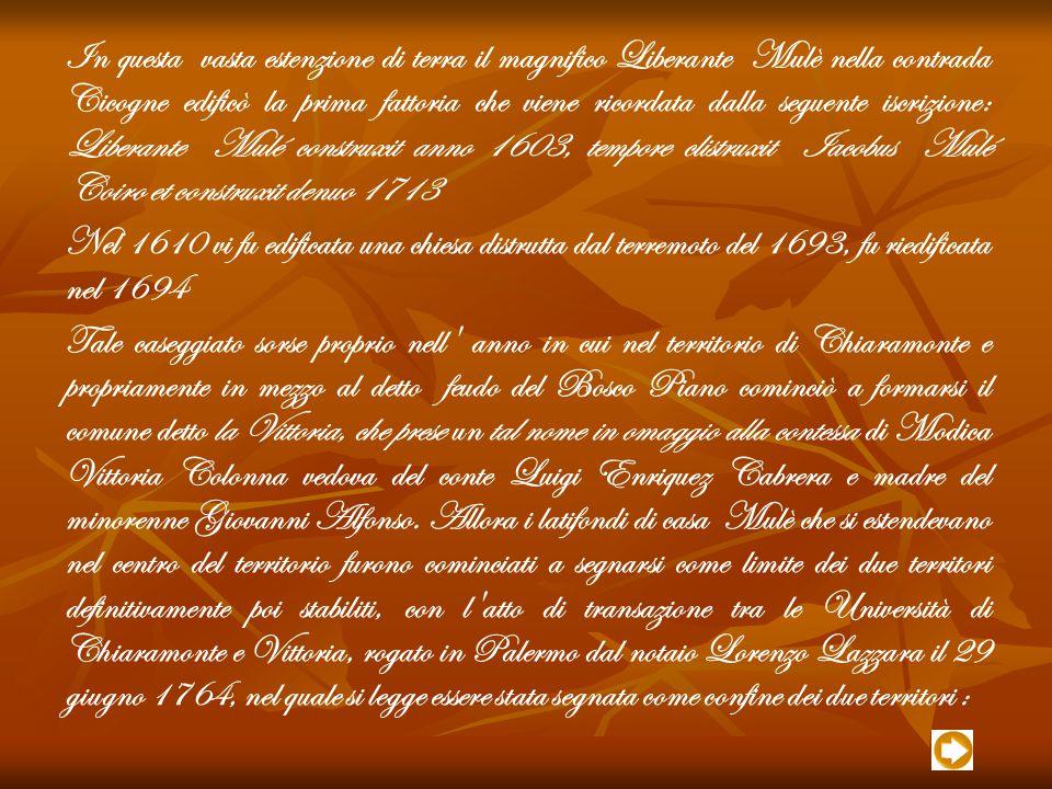 In questa vasta estenzione di terra il magnifico Liberante Mulè nella contrada Cicogne edificò la prima fattoria che viene ricordata dalla seguente iscrizione: Liberante Mulé construxit anno 1603, tempore clistruxit Iacobus Mulé Coiro et construxit denuo 1713