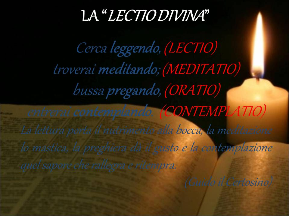 LA LECTIO DIVINA Cerca leggendo, (LECTIO) troverai meditando; (MEDITATIO) bussa pregando, (ORATIO) entrerai contemplando. (CONTEMPLATIO)