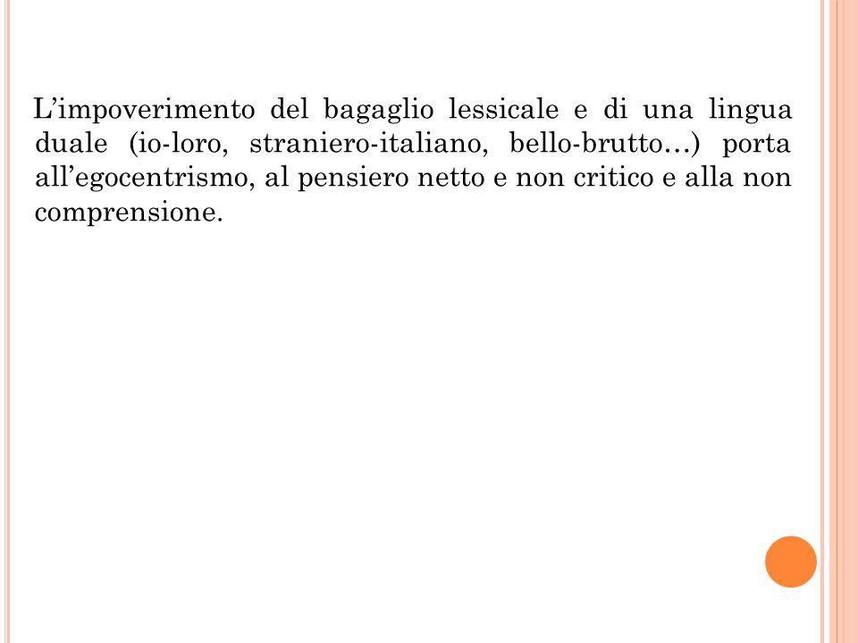 L'impoverimento del bagaglio lessicale e di una lingua duale (io-loro, straniero-italiano, bello-brutto…) porta all'egocentrismo, al pensiero netto e non critico e alla non comprensione.