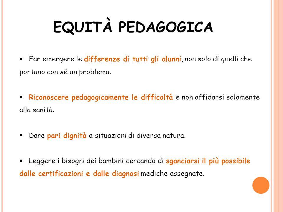 EQUITÀ PEDAGOGICA Far emergere le differenze di tutti gli alunni, non solo di quelli che portano con sé un problema.