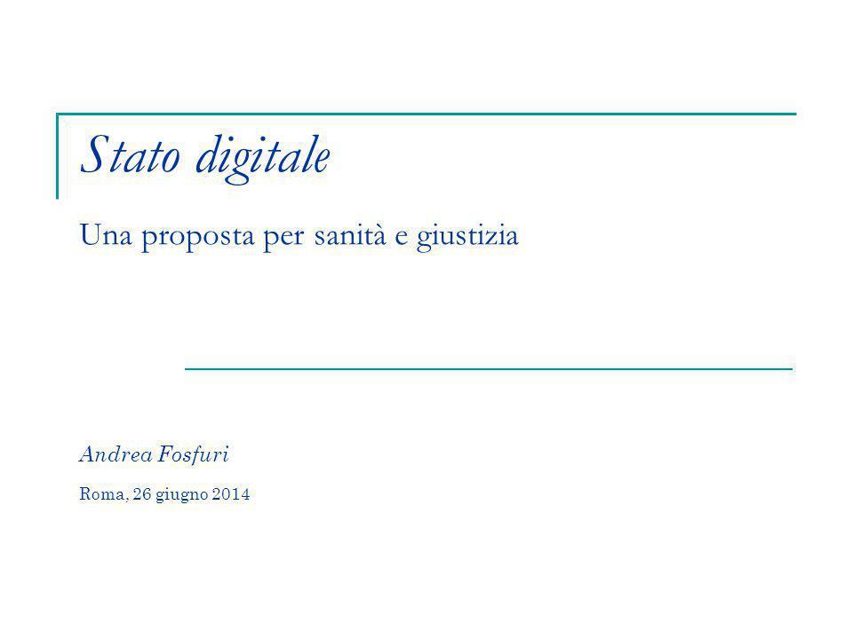 Stato digitale Una proposta per sanità e giustizia Andrea Fosfuri Roma, 26 giugno 2014