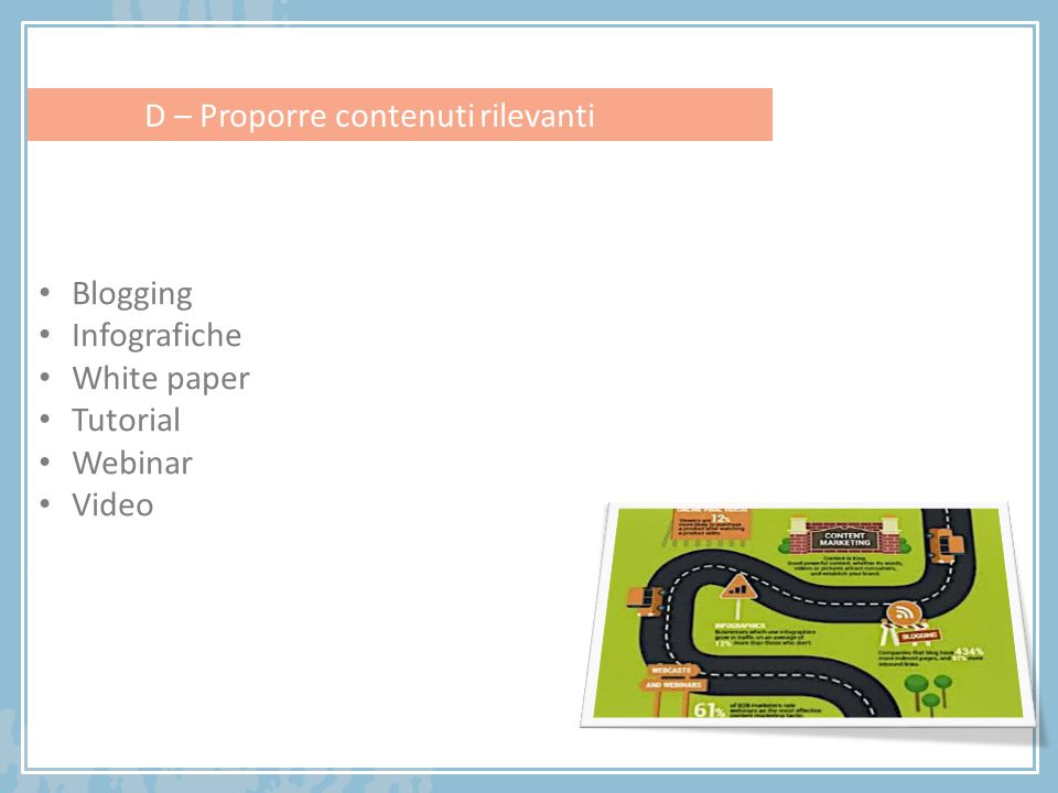 Blogging Infografiche White paper Tutorial Webinar Video D – Proporre contenuti rilevanti