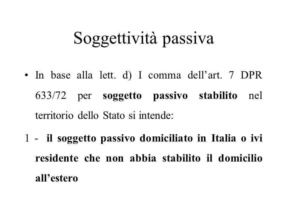 Soggettività passiva In base alla lett. d) I comma dell'art. 7 DPR 633/72 per soggetto passivo stabilito nel territorio dello Stato si intende: