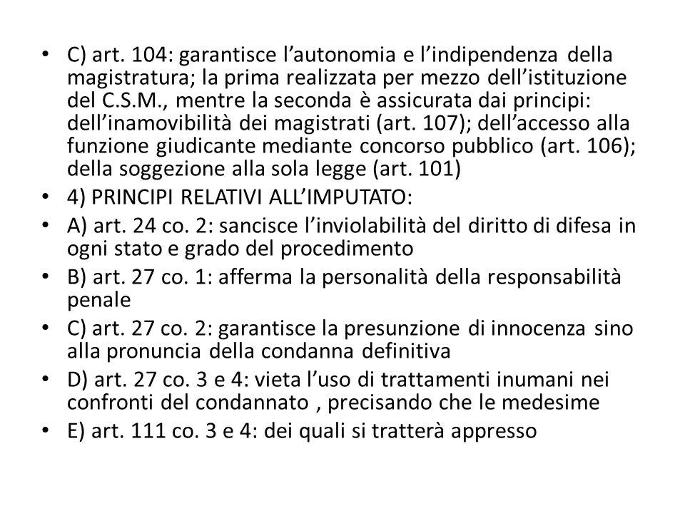 C) art. 104: garantisce l'autonomia e l'indipendenza della magistratura; la prima realizzata per mezzo dell'istituzione del C.S.M., mentre la seconda è assicurata dai principi: dell'inamovibilità dei magistrati (art. 107); dell'accesso alla funzione giudicante mediante concorso pubblico (art. 106); della soggezione alla sola legge (art. 101)