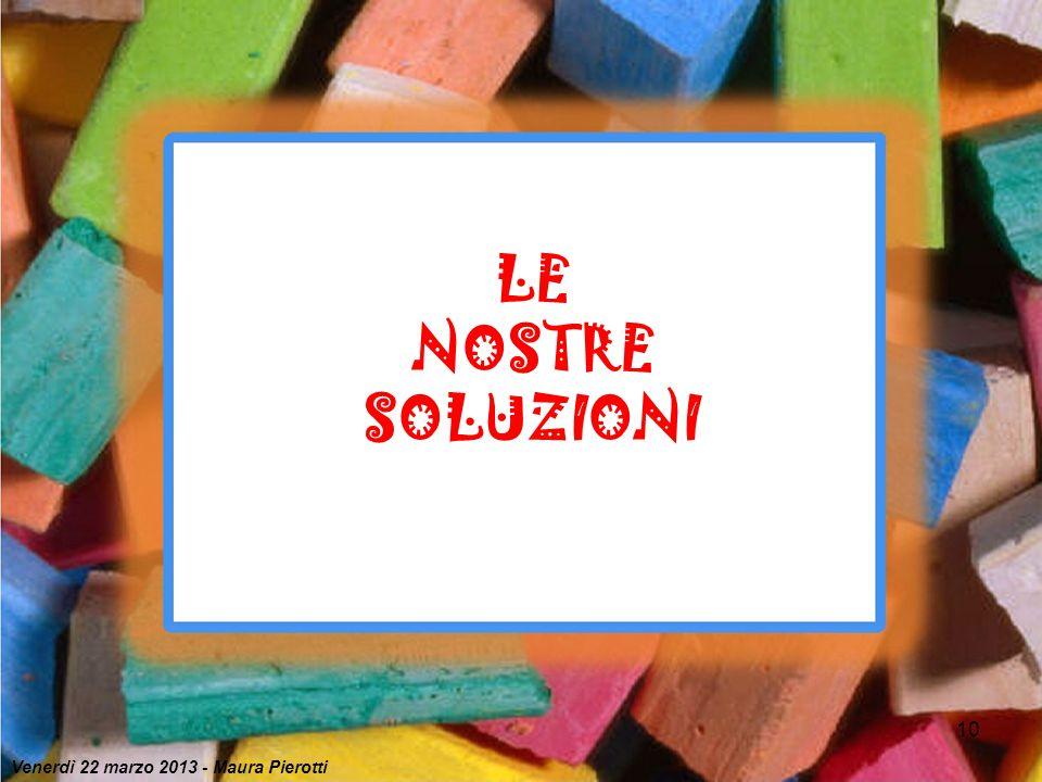 LE NOSTRE SOLUZIONI Venerdì 22 marzo 2013 - Maura Pierotti