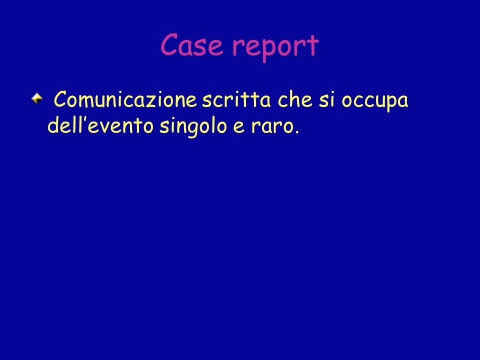Case report Comunicazione scritta che si occupa dell'evento singolo e raro.