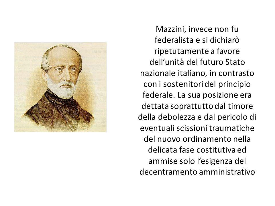 Mazzini, invece non fu federalista e si dichiarò ripetutamente a favore dell'unità del futuro Stato nazionale italiano, in contrasto con i sostenitori del principio federale.