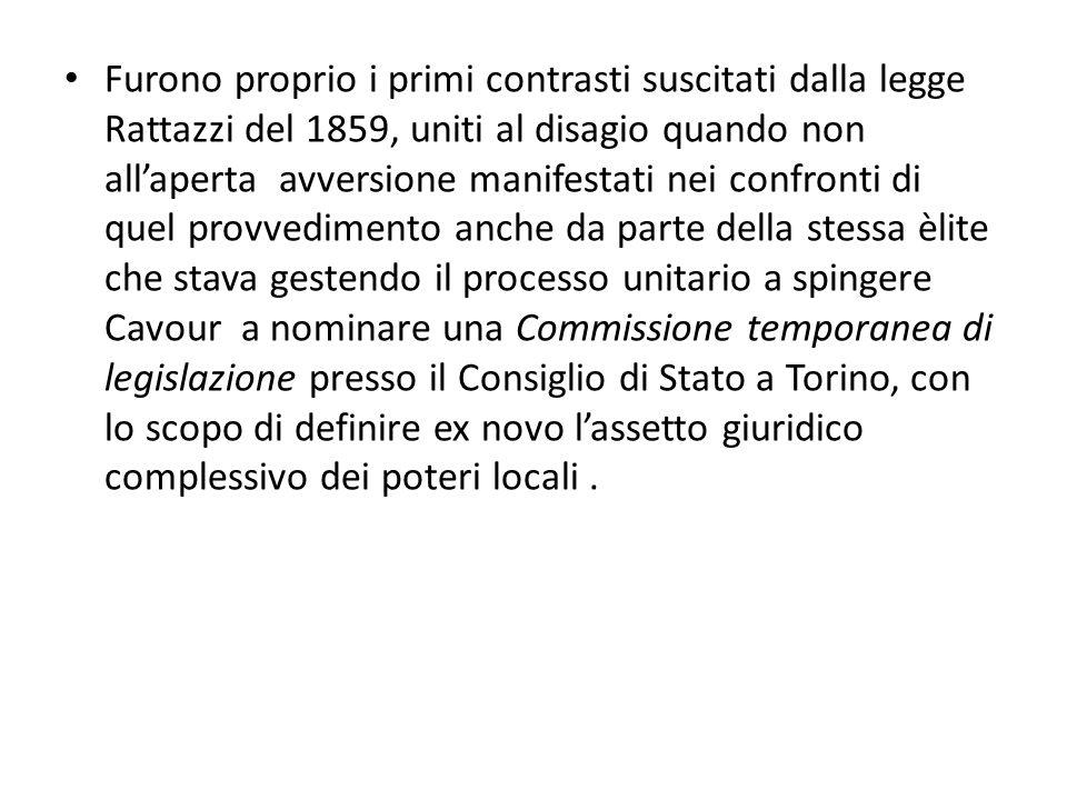 Furono proprio i primi contrasti suscitati dalla legge Rattazzi del 1859, uniti al disagio quando non all'aperta avversione manifestati nei confronti di quel provvedimento anche da parte della stessa èlite che stava gestendo il processo unitario a spingere Cavour a nominare una Commissione temporanea di legislazione presso il Consiglio di Stato a Torino, con lo scopo di definire ex novo l'assetto giuridico complessivo dei poteri locali .