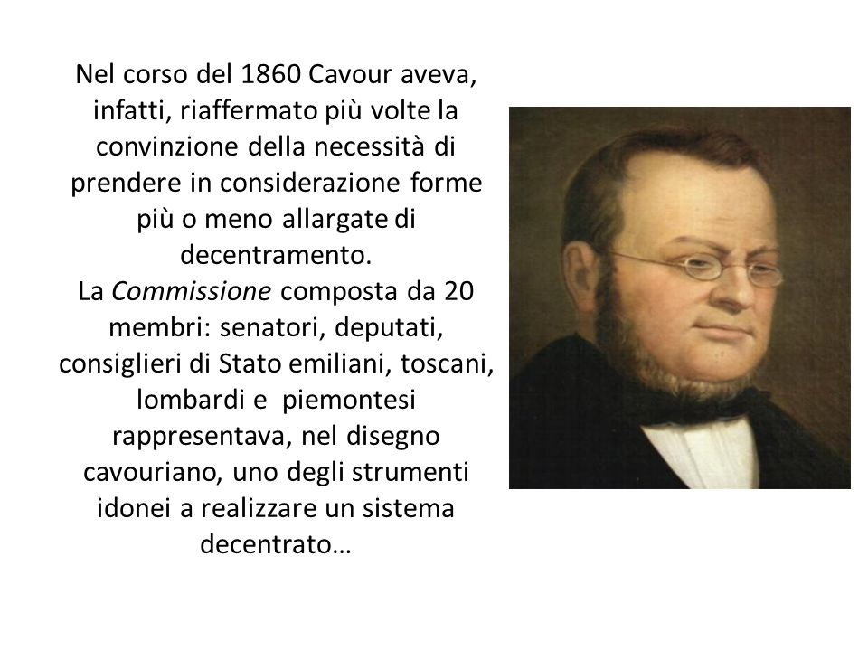 Nel corso del 1860 Cavour aveva, infatti, riaffermato più volte la convinzione della necessità di prendere in considerazione forme più o meno allargate di decentramento.