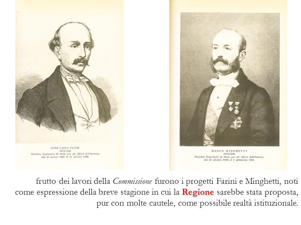 frutto dei lavori della Commissione furono i progetti Farini e Minghetti, noti come espressione della breve stagione in cui la Regione sarebbe stata proposta, pur con molte cautele, come possibile realtà istituzionale.