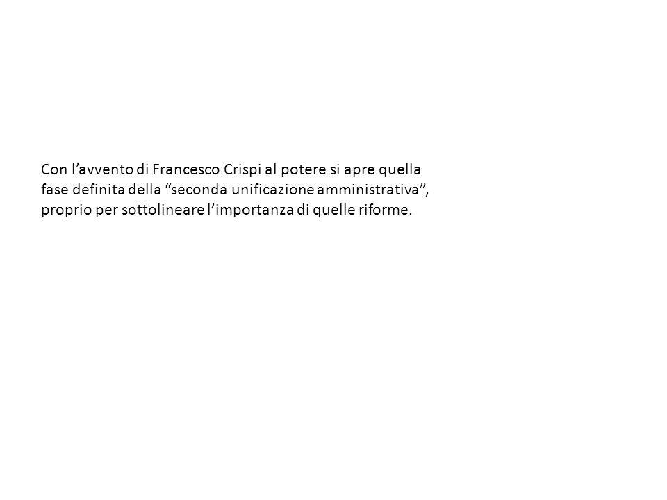 Con l'avvento di Francesco Crispi al potere si apre quella fase definita della seconda unificazione amministrativa , proprio per sottolineare l'importanza di quelle riforme.