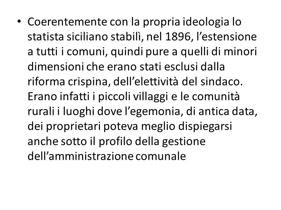 Coerentemente con la propria ideologia lo statista siciliano stabilì, nel 1896, l'estensione a tutti i comuni, quindi pure a quelli di minori dimensioni che erano stati esclusi dalla riforma crispina, dell'elettività del sindaco.