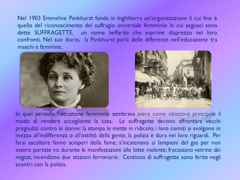 Nel 1903 Emmeline Pankhurst fonda in Inghilterra un'organizzazione il cui fine è quello del riconoscimento del suffragio universale femminile le cui seguaci sono dette SUFFRAGETTE, un nome beffardo che esprime disprezzo nei loro confronti. Nel suo diario, la Pankhurst parla delle differenze nell'educazione tra maschi e femmine.