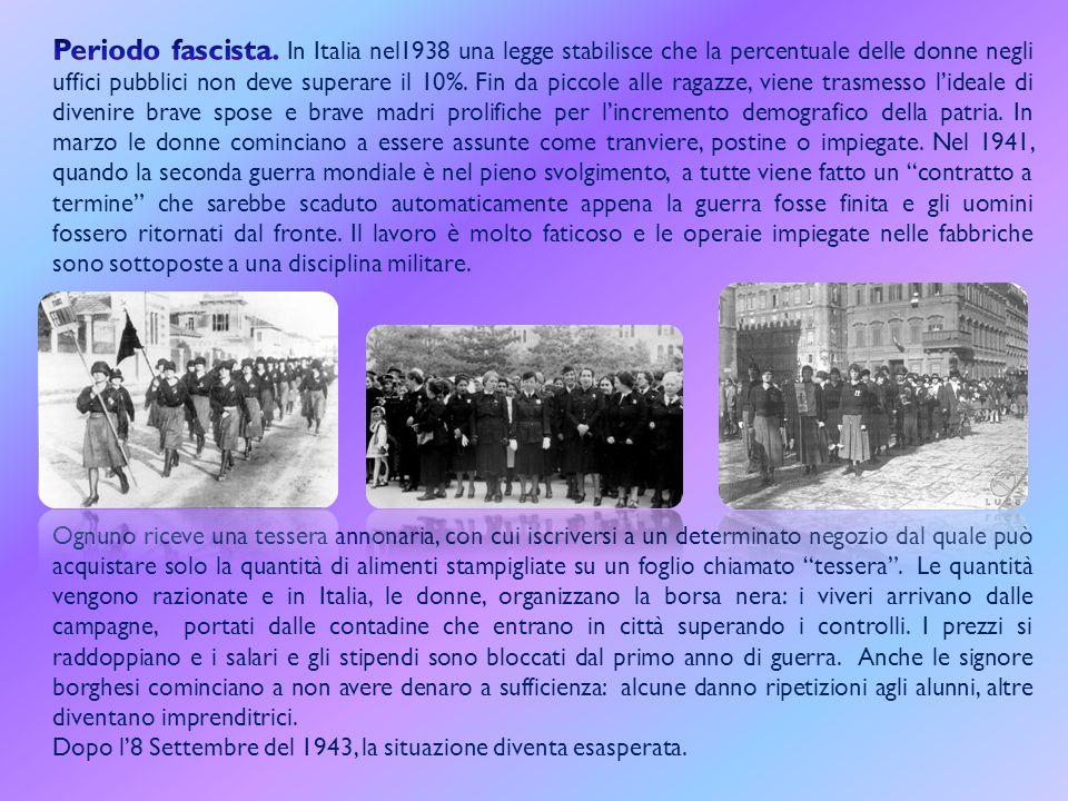 Periodo fascista. In Italia nel1938 una legge stabilisce che la percentuale delle donne negli uffici pubblici non deve superare il 10%. Fin da piccole alle ragazze, viene trasmesso l'ideale di divenire brave spose e brave madri prolifiche per l'incremento demografico della patria. In marzo le donne cominciano a essere assunte come tranviere, postine o impiegate. Nel 1941, quando la seconda guerra mondiale è nel pieno svolgimento, a tutte viene fatto un contratto a termine che sarebbe scaduto automaticamente appena la guerra fosse finita e gli uomini fossero ritornati dal fronte. Il lavoro è molto faticoso e le operaie impiegate nelle fabbriche sono sottoposte a una disciplina militare.