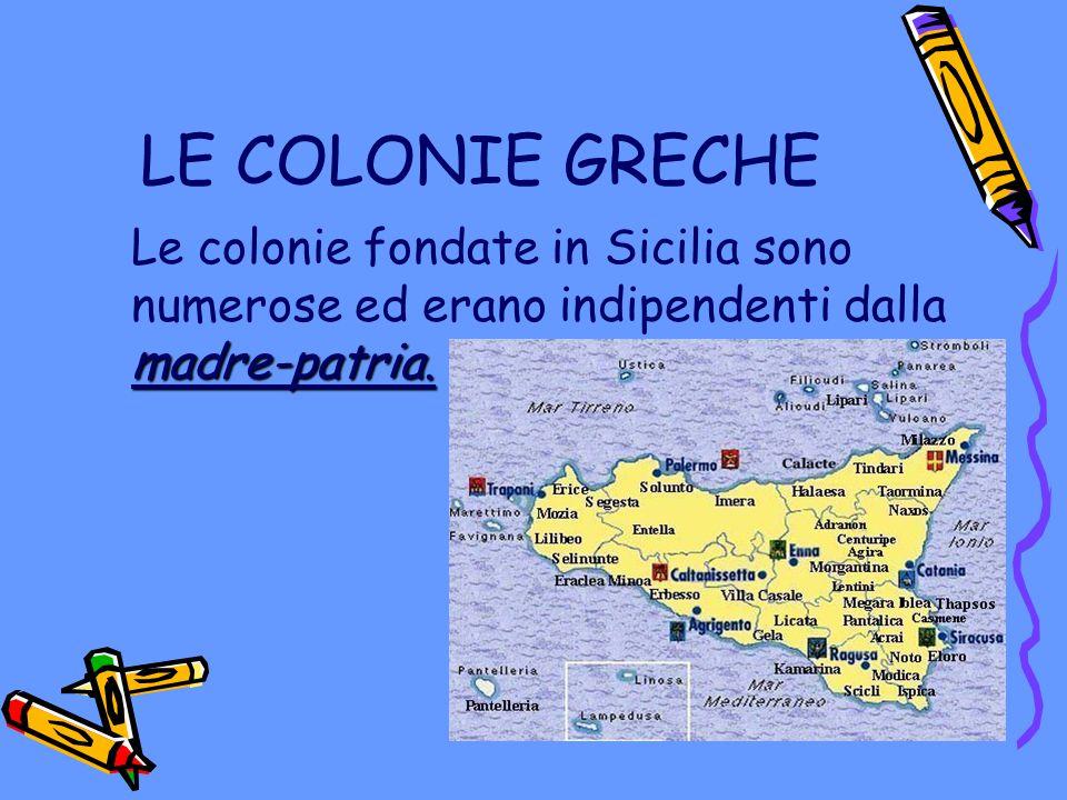 LE COLONIE GRECHE Le colonie fondate in Sicilia sono numerose ed erano indipendenti dalla madre-patria.