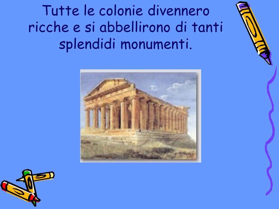 Tutte le colonie divennero ricche e si abbellirono di tanti splendidi monumenti.