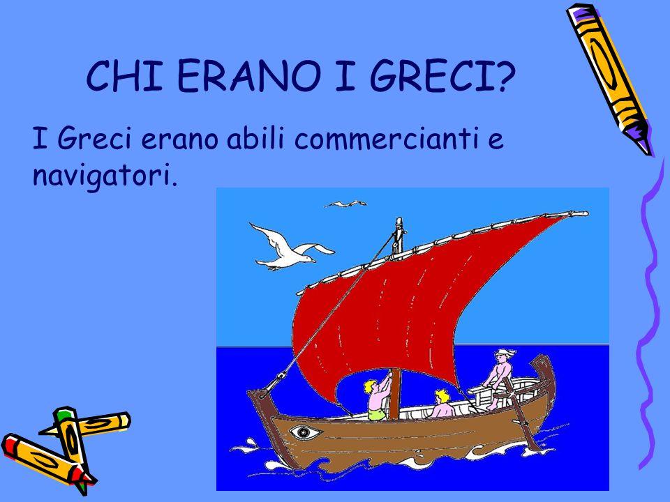 CHI ERANO I GRECI I Greci erano abili commercianti e navigatori.