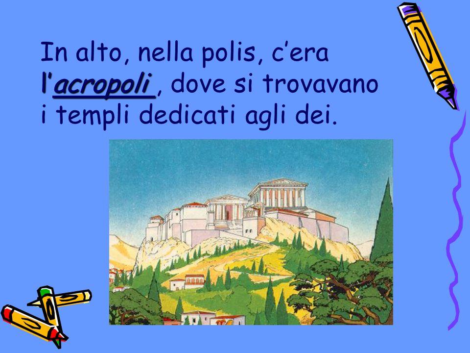 In alto, nella polis, c'era l'acropoli , dove si trovavano i templi dedicati agli dei.